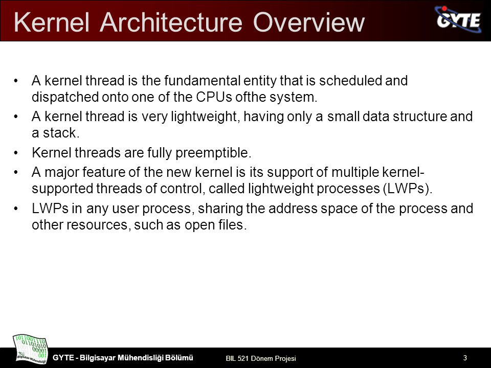 GYTE - Bilgisayar Mühendisliği Bölümü BIL 521 Dönem Projesi 3 Kernel Architecture Overview A kernel thread is the fundamental entity that is scheduled and dispatched onto one of the CPUs ofthe system.