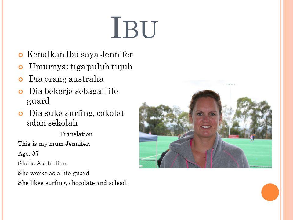 I BU Kenalkan Ibu saya Jennifer Umurnya: tiga puluh tujuh Dia orang australia Dia bekerja sebagai life guard Dia suka surfing, cokolat adan sekolah Tr