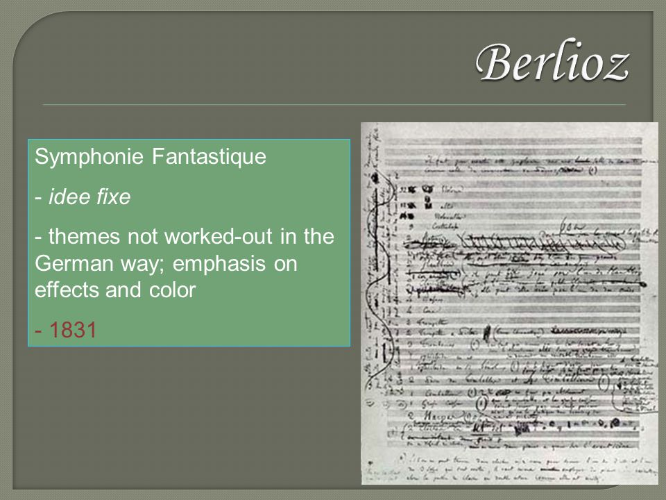 Symphonie Fantastique - idee fixe - themes not worked-out in the German way; emphasis on effects and color - 1831