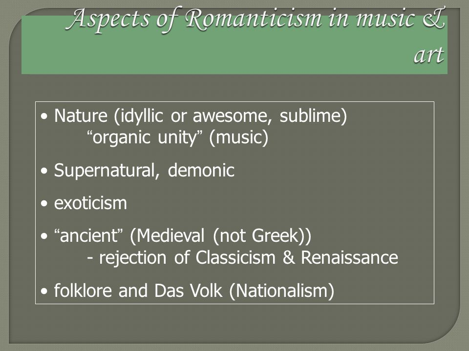 Nature (idyllic or awesome, sublime) organic unity (music) Supernatural, demonic exoticism ancient (Medieval (not Greek)) - rejection of Classicism & Renaissance folklore and Das Volk (Nationalism)