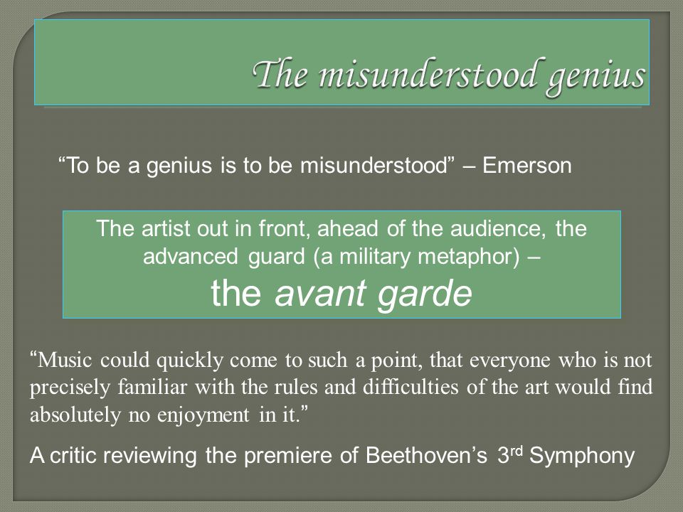 To be a genius is to be misunderstood – Emerson The artist out in front, ahead of the audience, the advanced guard (a military metaphor) – the avant garde Music could quickly come to such a point, that everyone who is not precisely familiar with the rules and difficulties of the art would find absolutely no enjoyment in it.