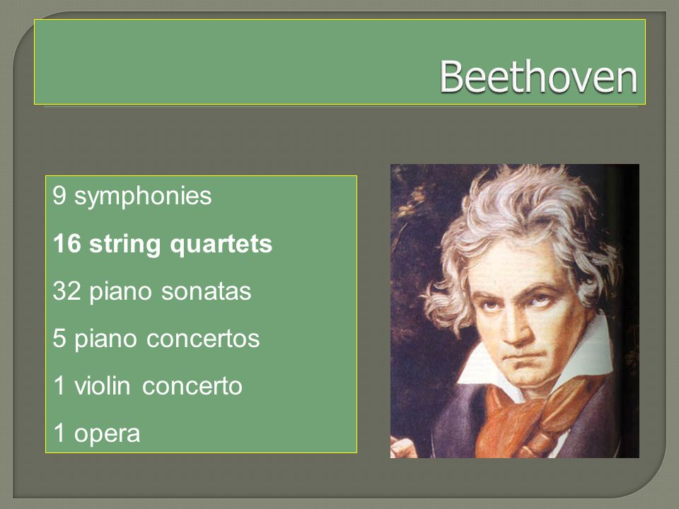 9 symphonies 16 string quartets 32 piano sonatas 5 piano concertos 1 violin concerto 1 opera