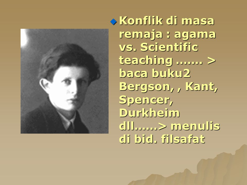  Konflik di masa remaja : agama vs. Scientific teaching ……. > baca buku2 Bergson,, Kant, Spencer, Durkheim dll……> menulis di bid. filsafat