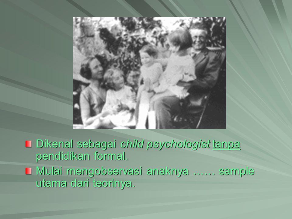 Dikenal sebagai child psychologist tanpa pendidikan formal. Mulai mengobservasi anaknya …… sample utama dari teorinya.
