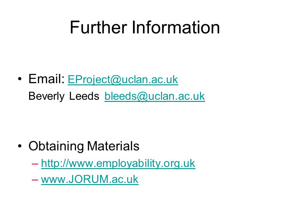 Further Information Email: EProject@uclan.ac.uk EProject@uclan.ac.uk Beverly Leeds bleeds@uclan.ac.ukbleeds@uclan.ac.uk Obtaining Materials –http://www.employability.org.ukhttp://www.employability.org.uk –www.JORUM.ac.ukwww.JORUM.ac.uk