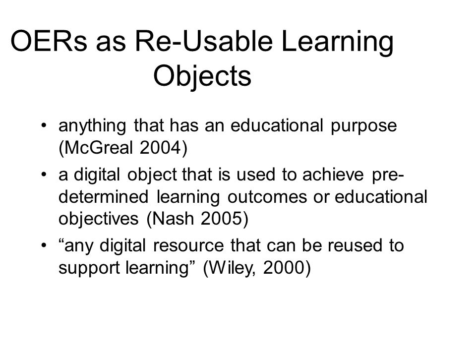OERs as Re-Usable Learning Objects anything that has an educational purpose (McGreal 2004) a digital object that is used to achieve pre- determined learning outcomes or educational objectives (Nash 2005) any digital resource that can be reused to support learning (Wiley, 2000)