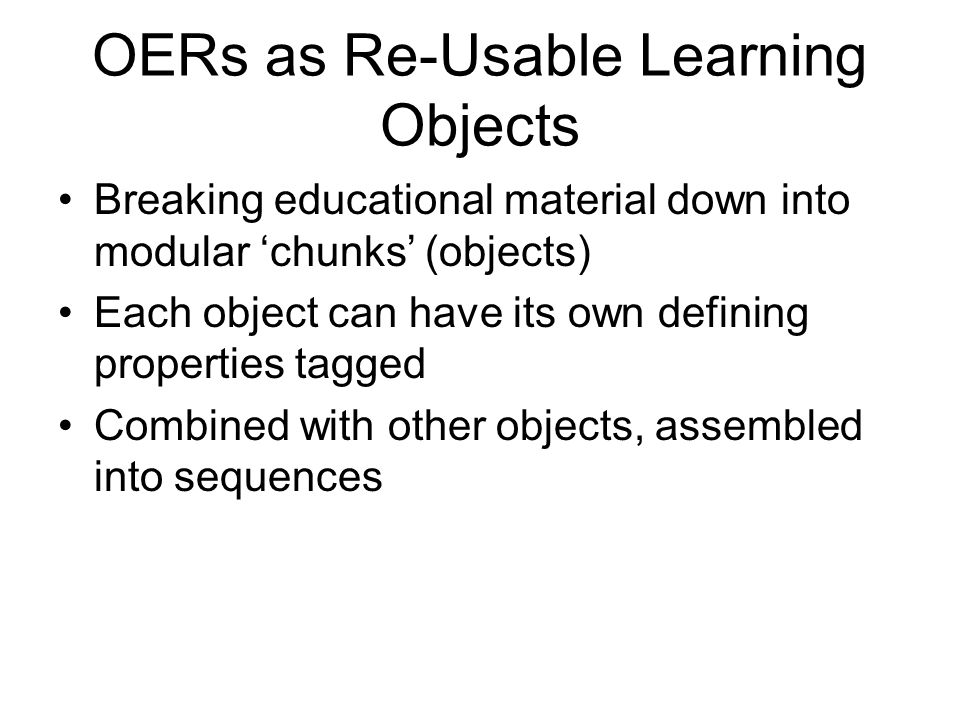 OERs as Re-Usable Learning Objects Breaking educational material down into modular 'chunks' (objects) Each object can have its own defining properties tagged Combined with other objects, assembled into sequences