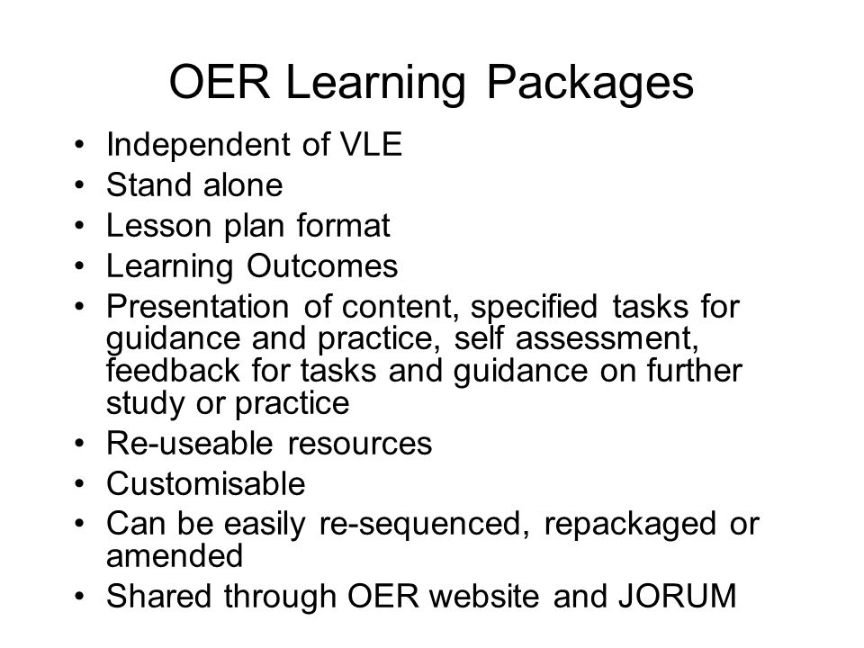 OER Learning Packages Independent of VLE Stand alone Lesson plan format Learning Outcomes Presentation of content, specified tasks for guidance and practice, self assessment, feedback for tasks and guidance on further study or practice Re-useable resources Customisable Can be easily re-sequenced, repackaged or amended Shared through OER website and JORUM