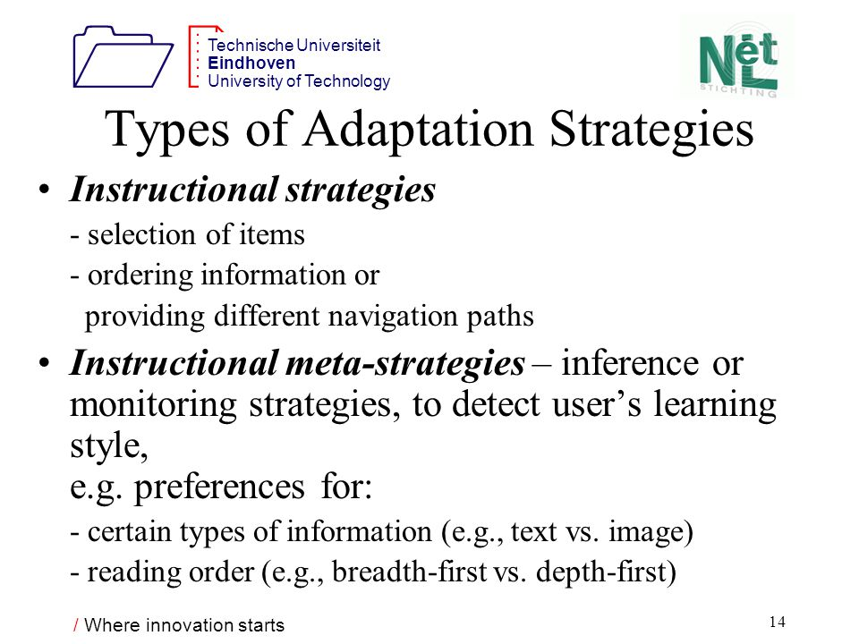 / Where innovation starts 1212 Technische Universiteit Eindhoven University of Technology 14 Types of Adaptation Strategies Instructional strategies - selection of items - ordering information or providing different navigation paths Instructional meta-strategies – inference or monitoring strategies, to detect user's learning style, e.g.