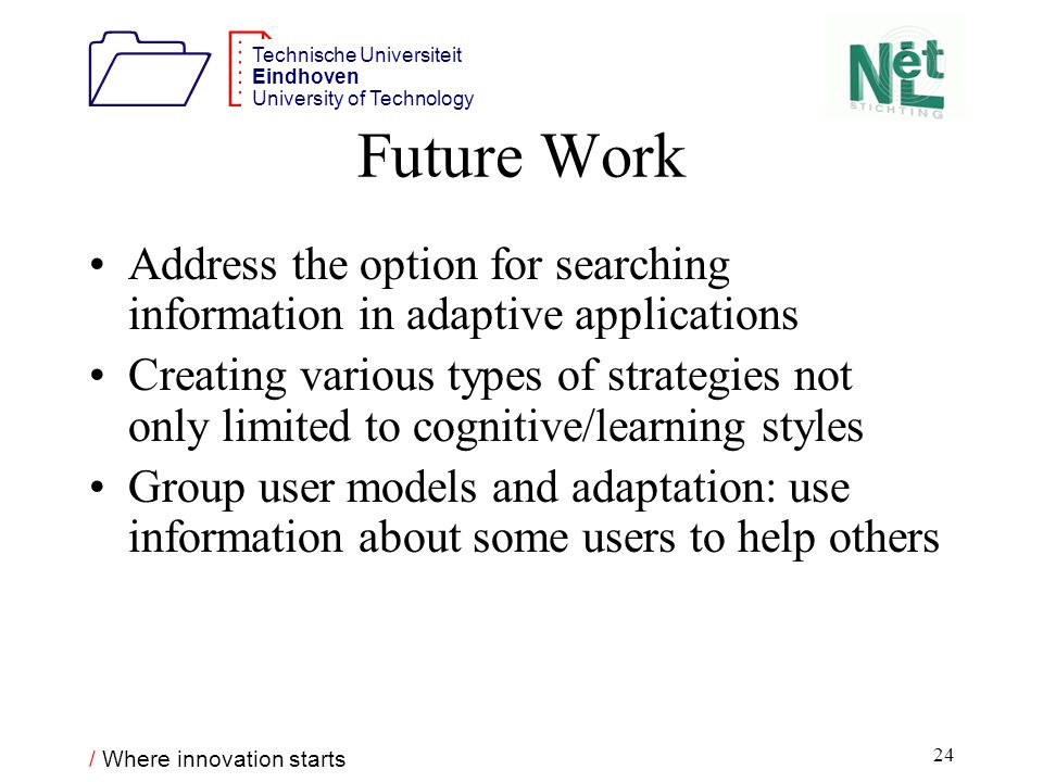 / Where innovation starts 1212 Technische Universiteit Eindhoven University of Technology 24 Future Work Address the option for searching information in adaptive applications Creating various types of strategies not only limited to cognitive/learning styles Group user models and adaptation: use information about some users to help others
