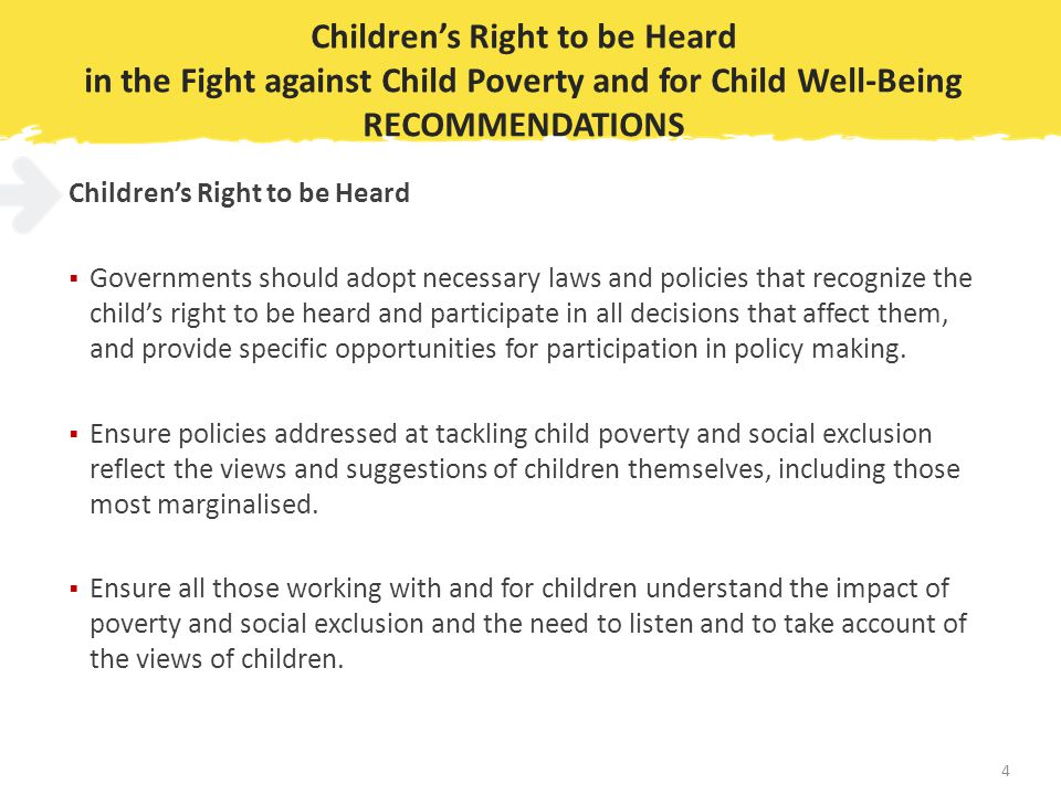 Children's Right to be Heard in the Fight against Child Poverty and for Child Well-Being RECOMMENDATIONS Children's Right to be Heard  Governments should adopt necessary laws and policies that recognize the child's right to be heard and participate in all decisions that affect them, and provide specific opportunities for participation in policy making.