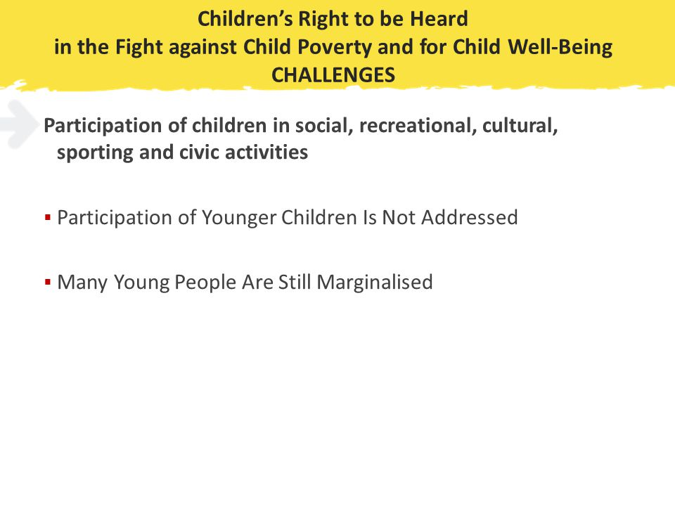 Children's Right to be Heard in the Fight against Child Poverty and for Child Well-Being CHALLENGES Participation of children in social, recreational, cultural, sporting and civic activities  Participation of Younger Children Is Not Addressed  Many Young People Are Still Marginalised
