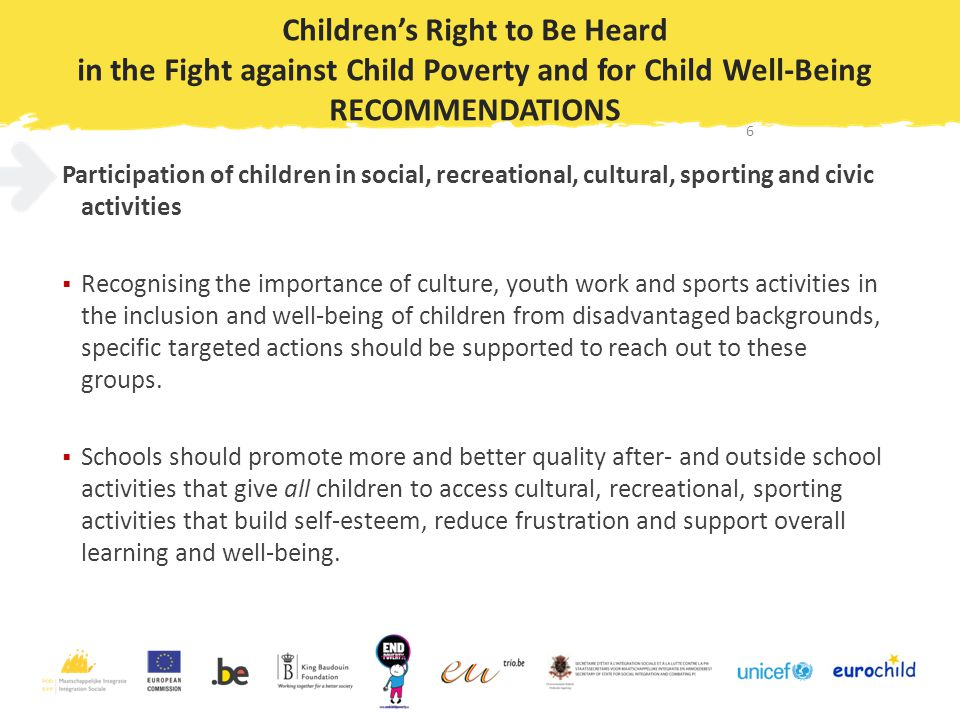 Children's Right to Be Heard in the Fight against Child Poverty and for Child Well-Being RECOMMENDATIONS Participation of children in social, recreational, cultural, sporting and civic activities  Recognising the importance of culture, youth work and sports activities in the inclusion and well-being of children from disadvantaged backgrounds, specific targeted actions should be supported to reach out to these groups.