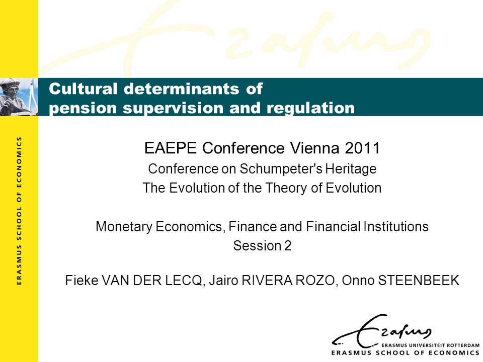 Cultural determinants of pension supervision and regulation EAEPE Conference Vienna 2011 Conference on Schumpeter s Heritage The Evolution of the Theory of Evolution Monetary Economics, Finance and Financial Institutions Session 2 Fieke VAN DER LECQ, Jairo RIVERA ROZO, Onno STEENBEEK