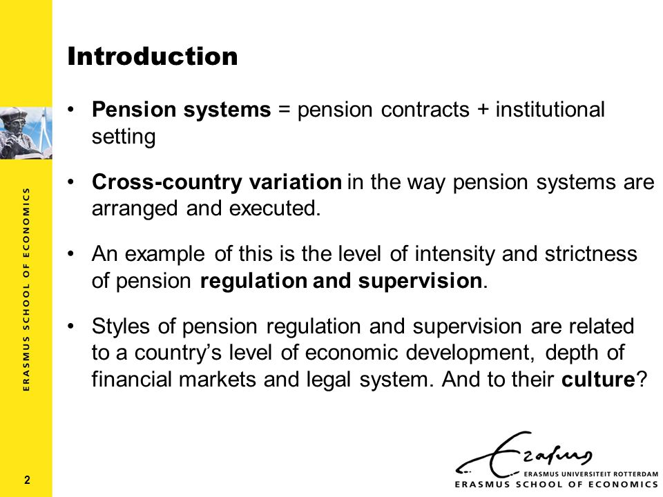 Introduction Pension systems = pension contracts + institutional setting Cross-country variation in the way pension systems are arranged and executed.
