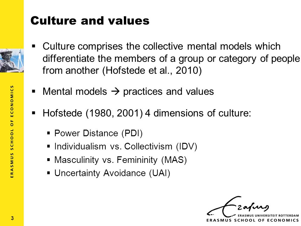 Culture and values  Culture comprises the collective mental models which differentiate the members of a group or category of people from another (Hofstede et al., 2010)  Mental models  practices and values  Hofstede (1980, 2001) 4 dimensions of culture:  Power Distance (PDI)  Individualism vs.