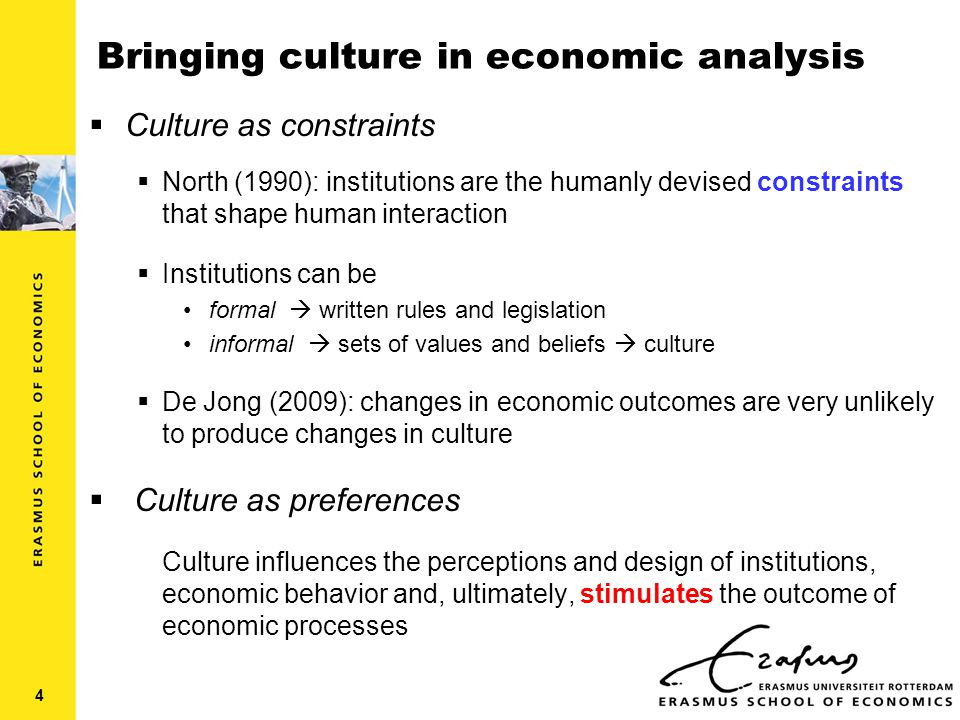 Bringing culture in economic analysis  Culture as constraints  North (1990): institutions are the humanly devised constraints that shape human interaction  Institutions can be formal  written rules and legislation informal  sets of values and beliefs  culture  De Jong (2009): changes in economic outcomes are very unlikely to produce changes in culture  Culture as preferences Culture influences the perceptions and design of institutions, economic behavior and, ultimately, stimulates the outcome of economic processes 4