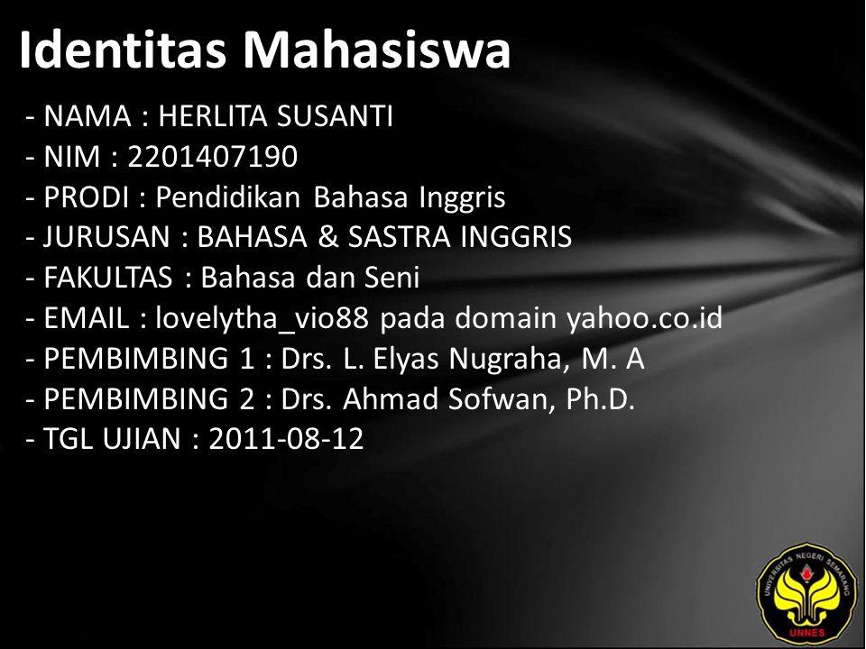 Identitas Mahasiswa - NAMA : HERLITA SUSANTI - NIM : 2201407190 - PRODI : Pendidikan Bahasa Inggris - JURUSAN : BAHASA & SASTRA INGGRIS - FAKULTAS : Bahasa dan Seni - EMAIL : lovelytha_vio88 pada domain yahoo.co.id - PEMBIMBING 1 : Drs.