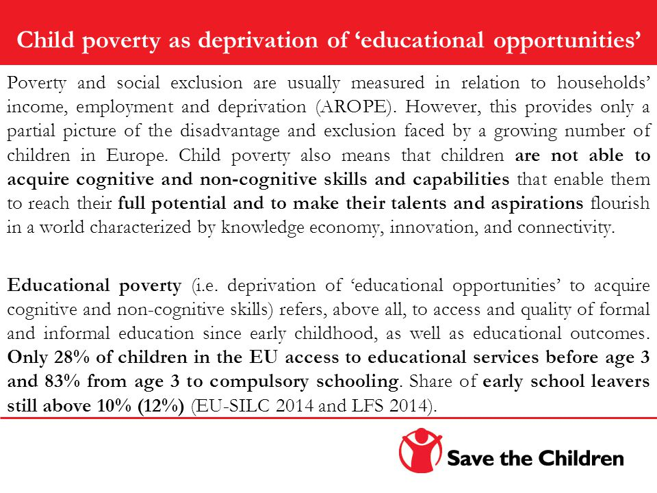 Child poverty as deprivation of 'educational opportunities' Poverty and social exclusion are usually measured in relation to households' income, employment and deprivation (AROPE).