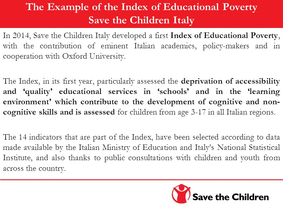 The Example of the Index of Educational Poverty Save the Children Italy In 2014, Save the Children Italy developed a first Index of Educational Poverty, with the contribution of eminent Italian academics, policy-makers and in cooperation with Oxford University.