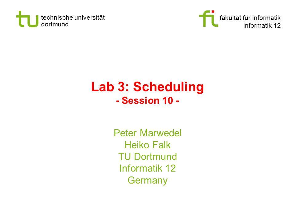 fakultät für informatik informatik 12 technische universität dortmund Lab 3: Scheduling - Session 10 - Peter Marwedel Heiko Falk TU Dortmund Informati