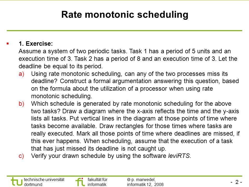 - 2 - technische universität dortmund fakultät für informatik  p. marwedel, informatik 12, 2008 TU Dortmund Rate monotonic scheduling  1. Exercise: