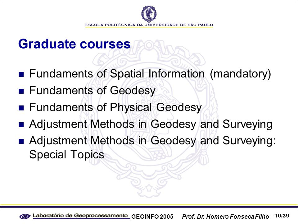 GEOINFO 2005 Prof. Dr. Homero Fonseca Filho 10/39 Graduate courses Fundaments of Spatial Information (mandatory) Fundaments of Geodesy Fundaments of P