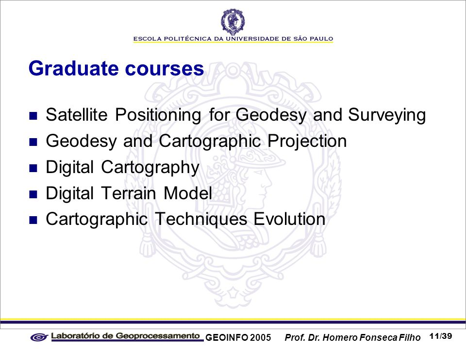 GEOINFO 2005 Prof. Dr. Homero Fonseca Filho 11/39 Graduate courses Satellite Positioning for Geodesy and Surveying Geodesy and Cartographic Projection