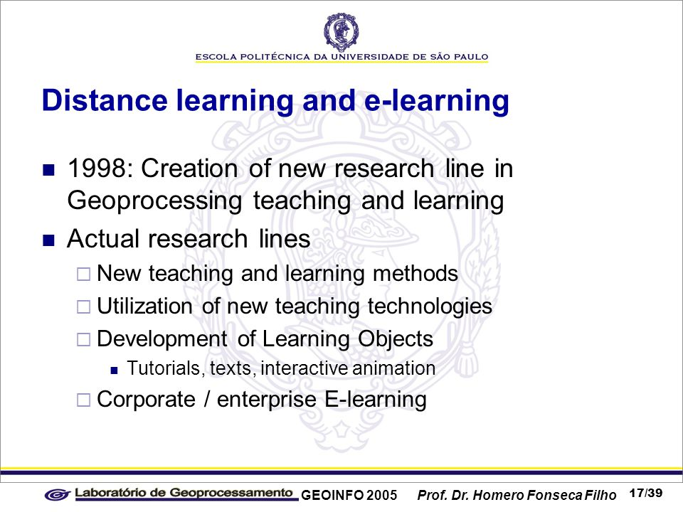 GEOINFO 2005 Prof. Dr. Homero Fonseca Filho 17/39 Distance learning and e-learning 1998: Creation of new research line in Geoprocessing teaching and l