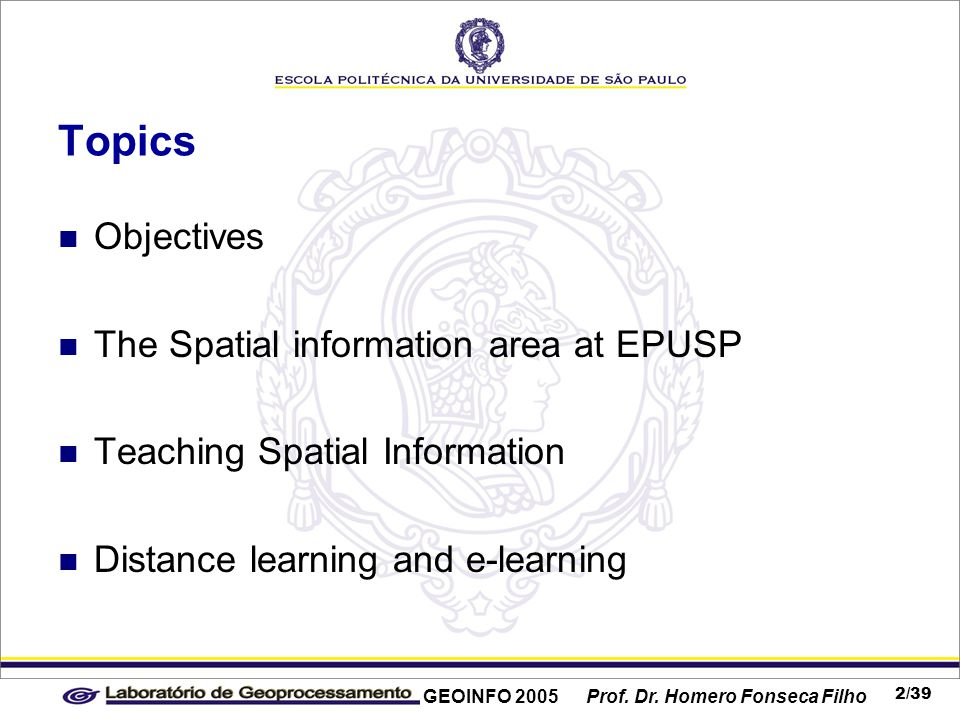 GEOINFO 2005 Prof. Dr. Homero Fonseca Filho 2/39 Topics Objectives The Spatial information area at EPUSP Teaching Spatial Information Distance learnin