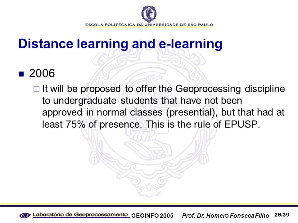 GEOINFO 2005 Prof. Dr. Homero Fonseca Filho 26/39 Distance learning and e-learning 2006  It will be proposed to offer the Geoprocessing discipline to