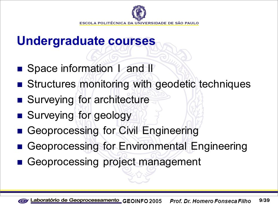 GEOINFO 2005 Prof. Dr. Homero Fonseca Filho 9/39 Undergraduate courses Space information I and II Structures monitoring with geodetic techniques Surve