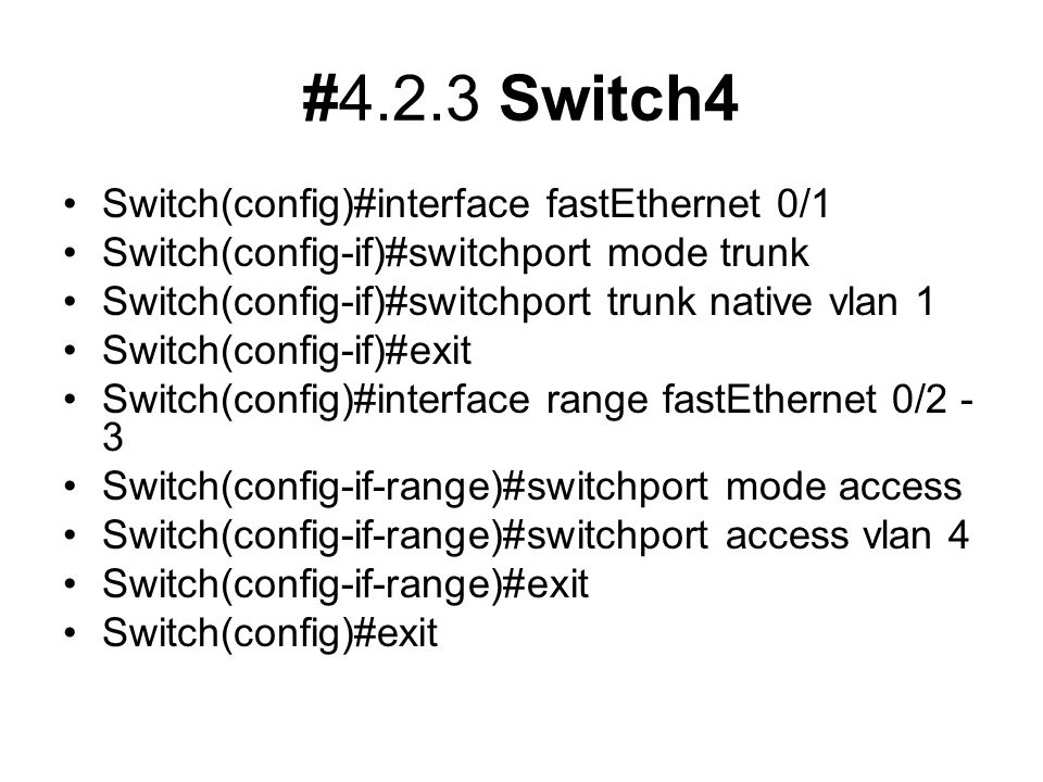 #4.2.3 Switch4 Switch(config)#interface fastEthernet 0/1 Switch(config-if)#switchport mode trunk Switch(config-if)#switchport trunk native vlan 1 Switch(config-if)#exit Switch(config)#interface range fastEthernet 0/2 - 3 Switch(config-if-range)#switchport mode access Switch(config-if-range)#switchport access vlan 4 Switch(config-if-range)#exit Switch(config)#exit