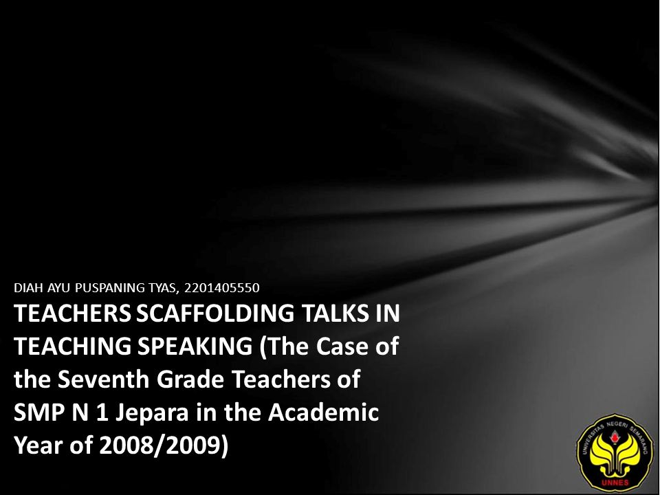 DIAH AYU PUSPANING TYAS, 2201405550 TEACHERS SCAFFOLDING TALKS IN TEACHING SPEAKING (The Case of the Seventh Grade Teachers of SMP N 1 Jepara in the A