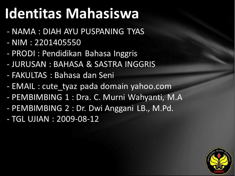 Identitas Mahasiswa - NAMA : DIAH AYU PUSPANING TYAS - NIM : 2201405550 - PRODI : Pendidikan Bahasa Inggris - JURUSAN : BAHASA & SASTRA INGGRIS - FAKULTAS : Bahasa dan Seni - EMAIL : cute_tyaz pada domain yahoo.com - PEMBIMBING 1 : Dra.