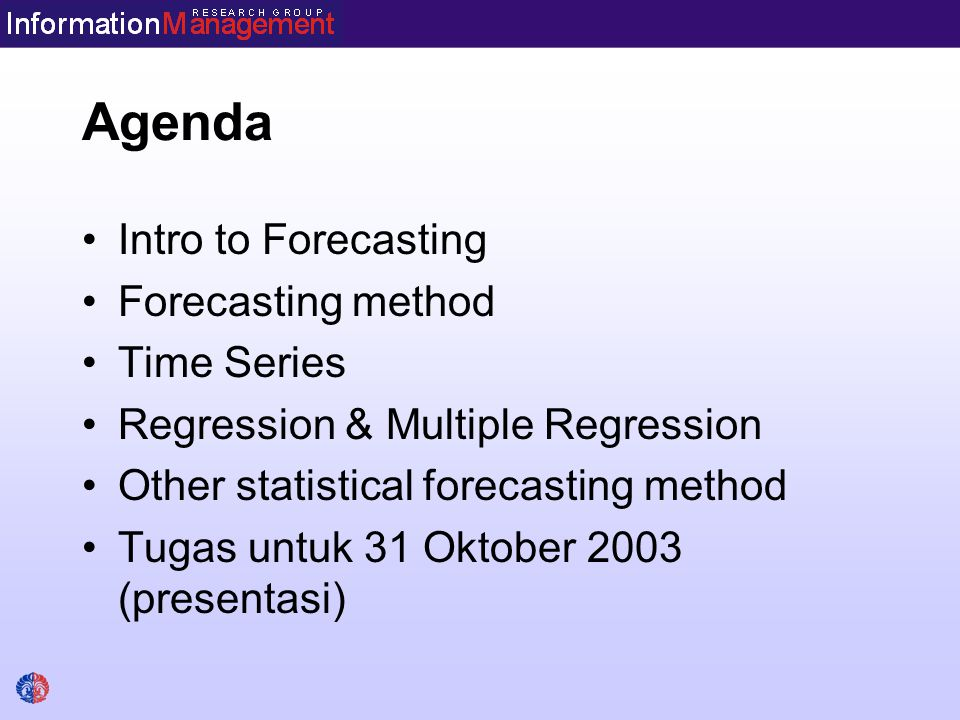 Agenda Intro to Forecasting Forecasting method Time Series Regression & Multiple Regression Other statistical forecasting method Tugas untuk 31 Oktober 2003 (presentasi)