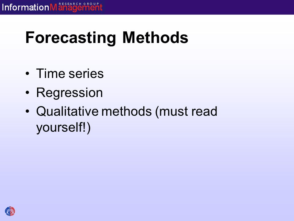 Forecasting Methods Time series Regression Qualitative methods (must read yourself!)