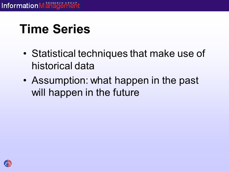 Time Series Statistical techniques that make use of historical data Assumption: what happen in the past will happen in the future