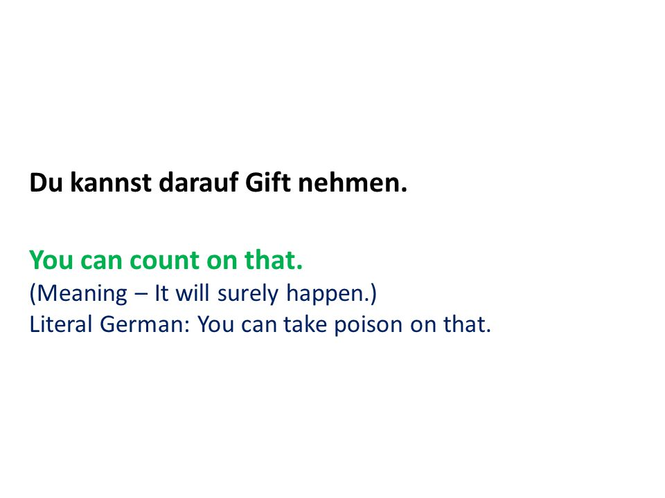 Du kannst darauf Gift nehmen. You can count on that. (Meaning – It will surely happen.) Literal German: You can take poison on that.