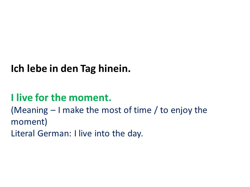 Ich lebe in den Tag hinein. I live for the moment. (Meaning – I make the most of time / to enjoy the moment) Literal German: I live into the day.