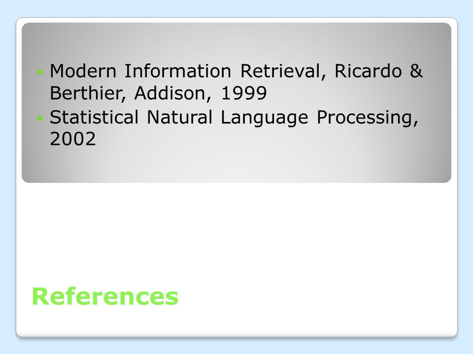 References Modern Information Retrieval, Ricardo & Berthier, Addison, 1999 Statistical Natural Language Processing, 2002