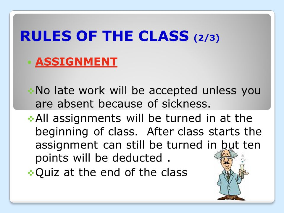 RULES OF THE CLASS (2/3) ASSIGNMENT  No late work will be accepted unless you are absent because of sickness.
