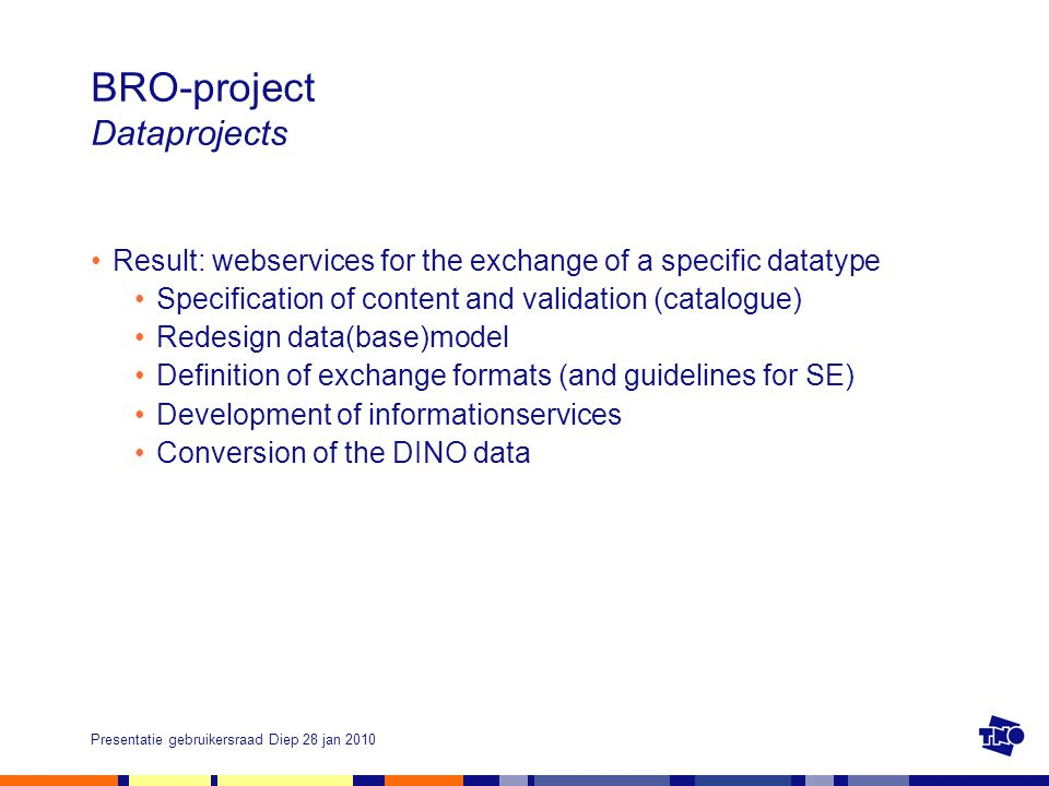 Presentatie gebruikersraad Diep 28 jan 2010 BRO-project Dataprojects Result: webservices for the exchange of a specific datatype Specification of content and validation (catalogue) Redesign data(base)model Definition of exchange formats (and guidelines for SE) Development of informationservices Conversion of the DINO data