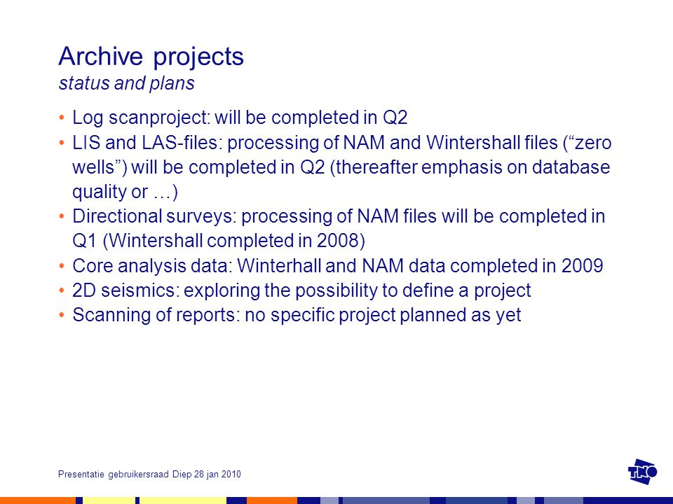 Presentatie gebruikersraad Diep 28 jan 2010 Archive projects status and plans Log scanproject: will be completed in Q2 LIS and LAS-files: processing of NAM and Wintershall files ( zero wells ) will be completed in Q2 (thereafter emphasis on database quality or …) Directional surveys: processing of NAM files will be completed in Q1 (Wintershall completed in 2008) Core analysis data: Winterhall and NAM data completed in 2009 2D seismics: exploring the possibility to define a project Scanning of reports: no specific project planned as yet