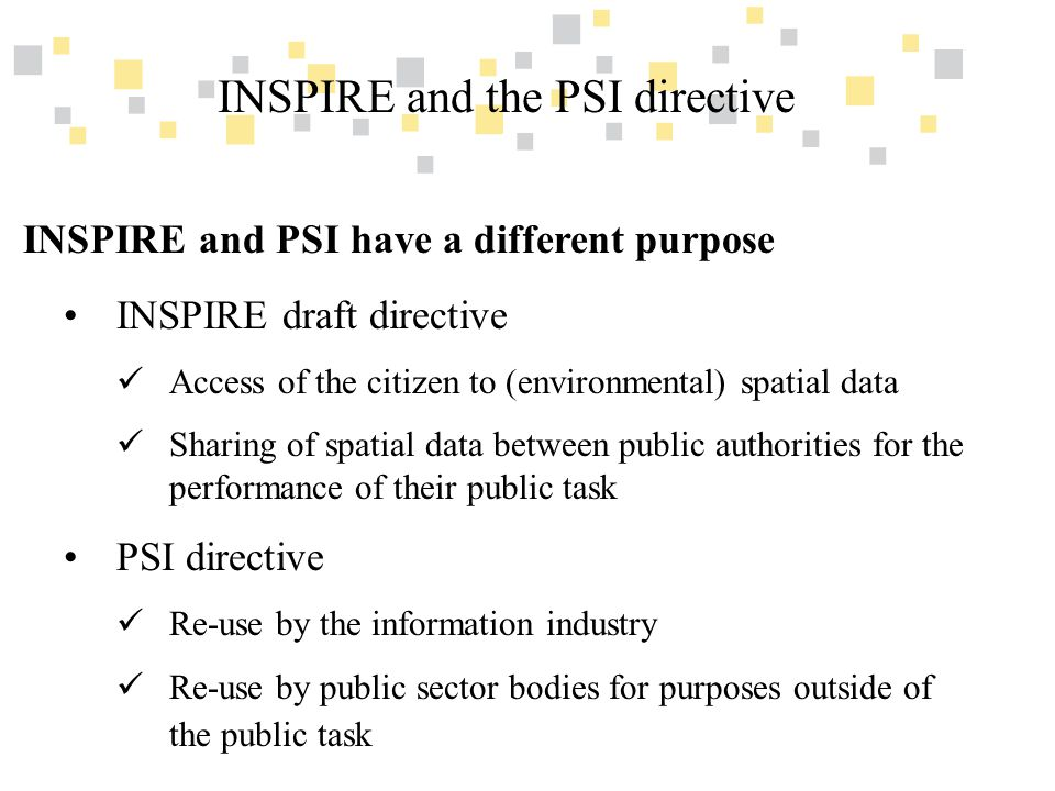 Transparante overheidsinformatie als competitief voordeel voor Vlaanderen INSPIRE and the PSI directive INSPIRE and PSI have a different purpose INSPIRE draft directive Access of the citizen to (environmental) spatial data Sharing of spatial data between public authorities for the performance of their public task PSI directive Re-use by the information industry Re-use by public sector bodies for purposes outside of the public task