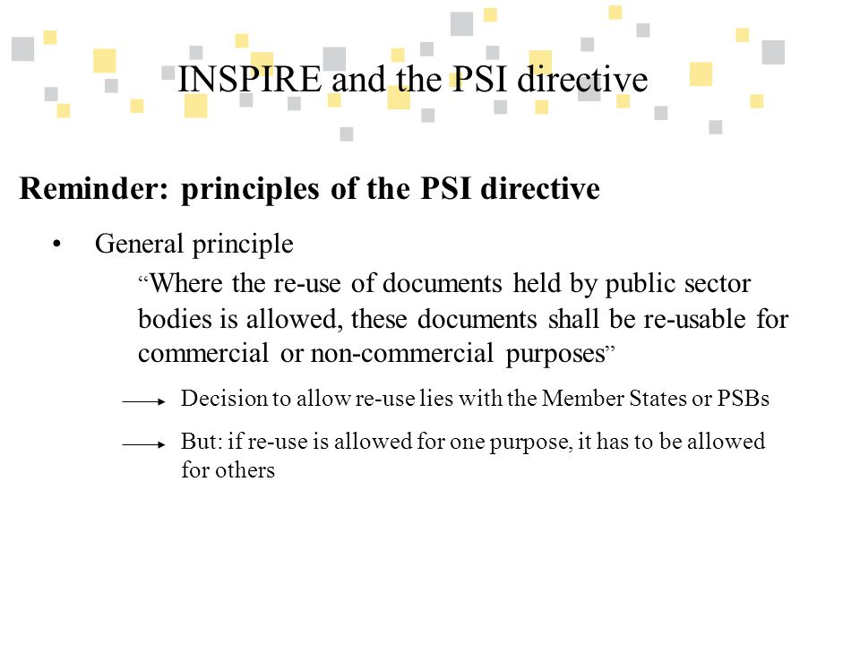 Transparante overheidsinformatie als competitief voordeel voor Vlaanderen INSPIRE and the PSI directive Reminder: principles of the PSI directive General principle Where the re-use of documents held by public sector bodies is allowed, these documents shall be re-usable for commercial or non-commercial purposes Decision to allow re-use lies with the Member States or PSBs But: if re-use is allowed for one purpose, it has to be allowed for others
