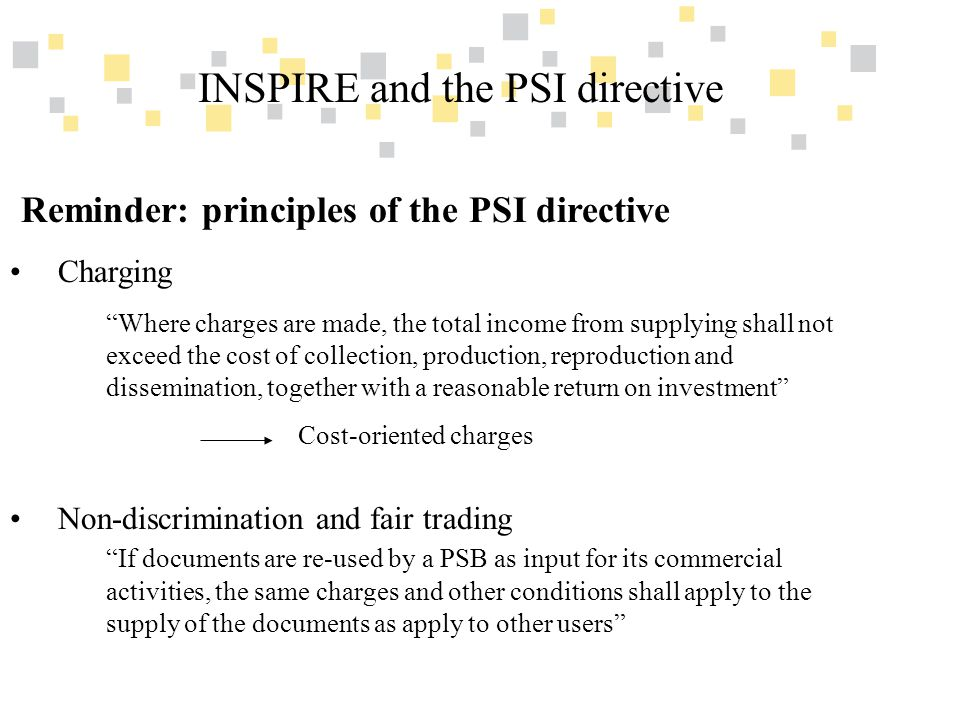 Transparante overheidsinformatie als competitief voordeel voor Vlaanderen INSPIRE and the PSI directive Reminder: principles of the PSI directive Charging Where charges are made, the total income from supplying shall not exceed the cost of collection, production, reproduction and dissemination, together with a reasonable return on investment Cost-oriented charges Non-discrimination and fair trading If documents are re-used by a PSB as input for its commercial activities, the same charges and other conditions shall apply to the supply of the documents as apply to other users