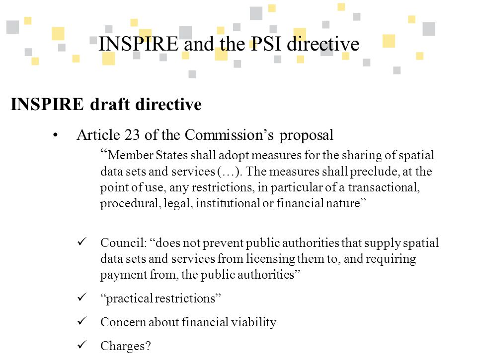 Transparante overheidsinformatie als competitief voordeel voor Vlaanderen INSPIRE and the PSI directive INSPIRE draft directive Article 24 of the Commission's proposal The Commission shall, in accordance with the procedure referred to in Article 30(2), adopt implementing rules to increase the potential of re-use of spatial data sets and services by third parties.