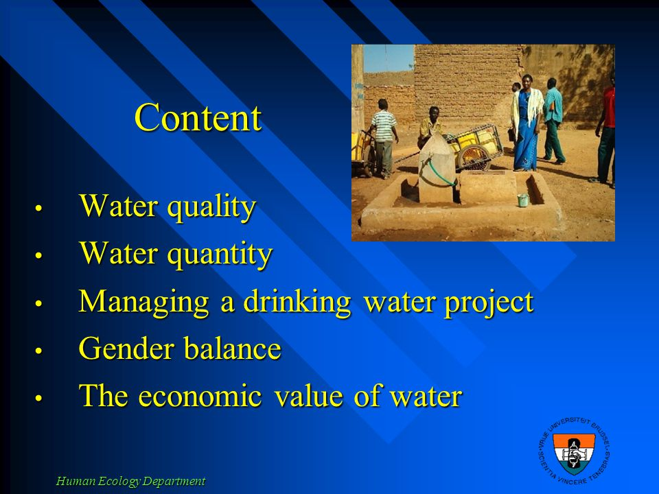 Human Ecology Department Content Water quality Water quality Water quantity Water quantity Managing a drinking water project Managing a drinking water project Gender balance Gender balance The economic value of water The economic value of water