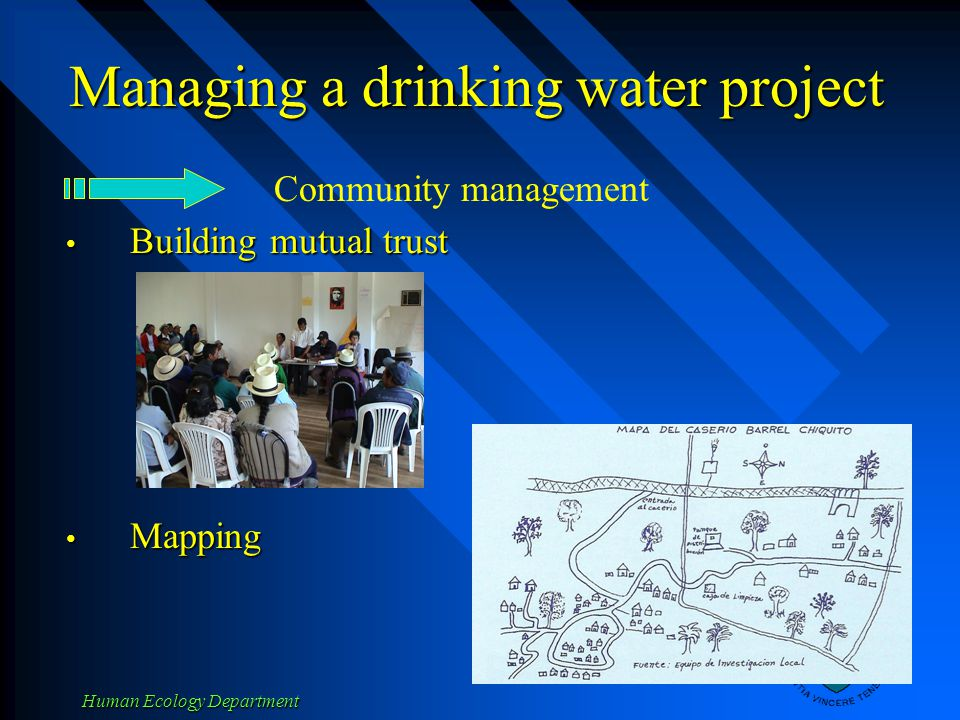 Human Ecology Department Managing a drinking water project Building mutual trust Building mutual trust Mapping Mapping Community management